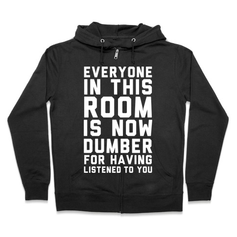 Everyone In This Room Is Now Dumber For Having Listened To You Zip Hoodie