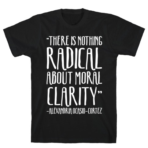 There Is Nothing Radical About Moral Clarity Alexandria Ocasio-Cortez White Print T-Shirt