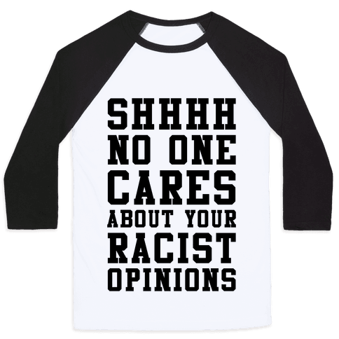Shhhh No One Cares About Your Racist Opinions Baseball Tee