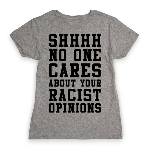 Shhhh No One Cares About Your Racist Opinions Womens T-Shirt