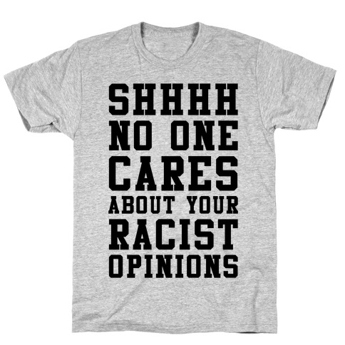 Shhhh No One Cares About Your Racist Opinions T-Shirt