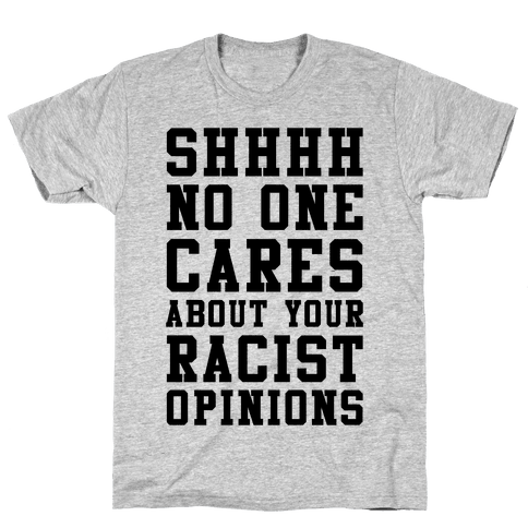 Shhhh No One Cares About Your Racist Opinions Mens T-Shirt