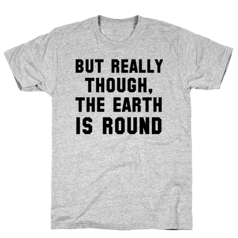 But Really Though, the Earth is Round T-Shirt