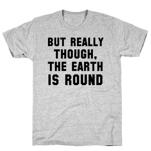 But Really Though, the Earth is Round Mens T-Shirt