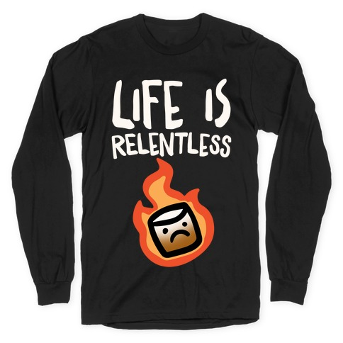 Life Is Relentless Roasting Marshmallow Long Sleeve T-Shirt