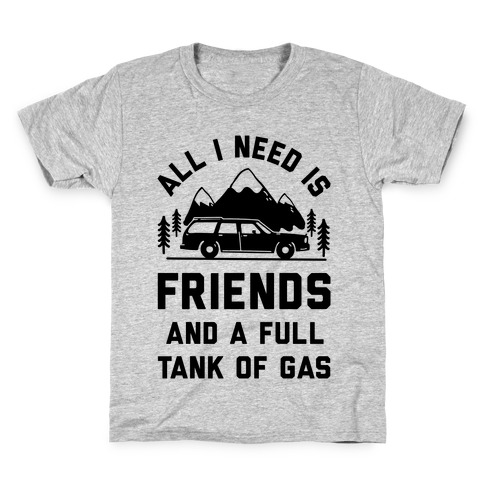 All I Need Is Friends and a Full Tank of Gas Kids T-Shirt