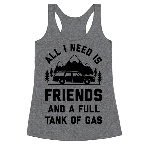 All I Need Is Friends and a Full Tank of Gas Racerback Tank Top