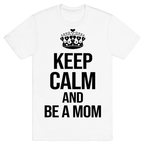 Keep Calm And Be A Mom T-Shirt