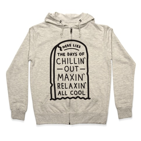 Here Lies The Days Of Chillin Out Maxin Relaxin All Cool Zip Hoodie