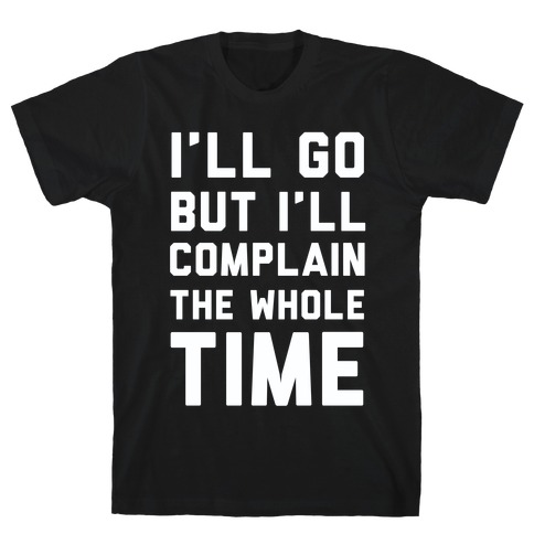 I'll Go But I'll Complain the Whole Time Mens T-Shirt