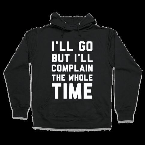 I'll Go But I'll Complain the Whole Time Hooded Sweatshirt
