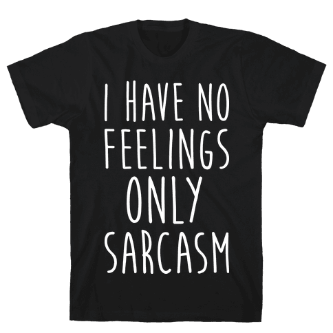 I Have No Feelings Only Sarcasm