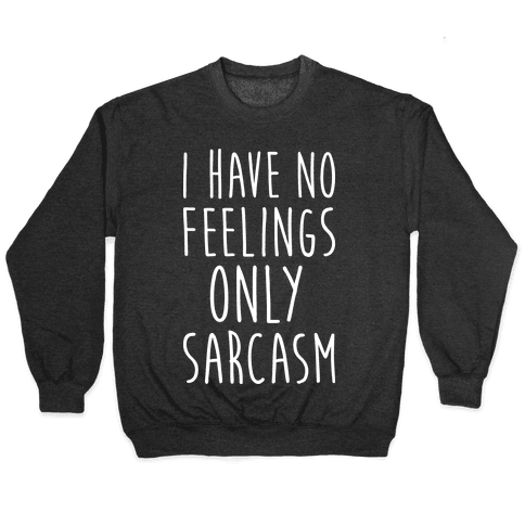 I Have No Feelings Only Sarcasm Pullover