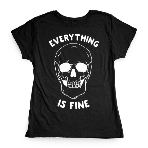 Everything Is Fine Womens T-Shirt