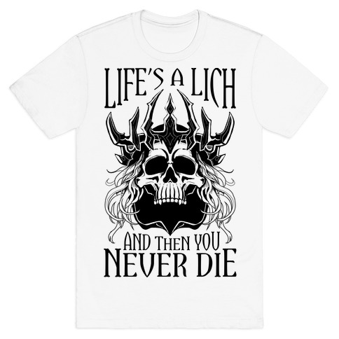 Life's a Lich, And Then You Never Die T-Shirt