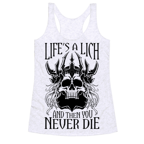 Life's a Lich, And Then You Never Die Racerback Tank Top