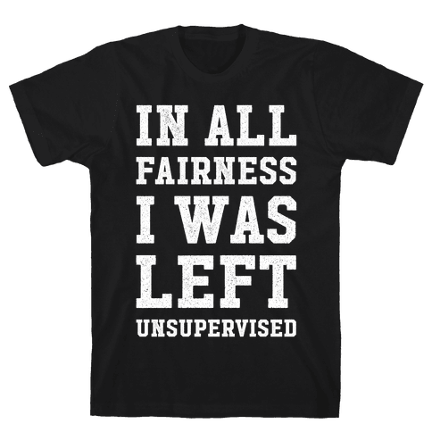 I Was Left Unsupervised Mens T-Shirt