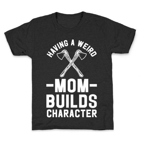 Having a Weird Mom Builds Character Kids T-Shirt