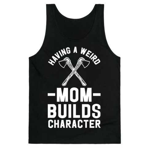 Having a Weird Mom Builds Character Tank Top