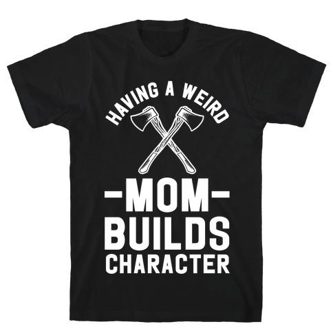 Having a Weird Mom Builds Character Mens/Unisex T-Shirt