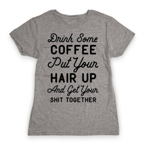 Drink Some Coffee Put Your Hair Up Womens T-Shirt