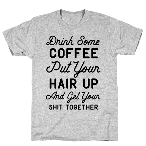 Drink Some Coffee Put Your Hair Up Mens T-Shirt