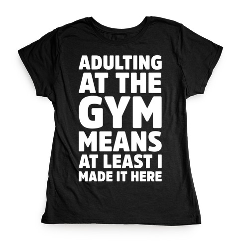 Adulting At The Gym Means At Least I Made It Here White Print Womens T-Shirt