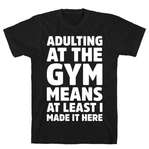 Adulting At The Gym Means At Least I Made It Here White Print T-Shirt