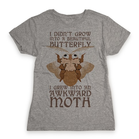 I didn't grow into a Beautiful Butterfly, I grew Into An Awkward Moth Womens T-Shirt