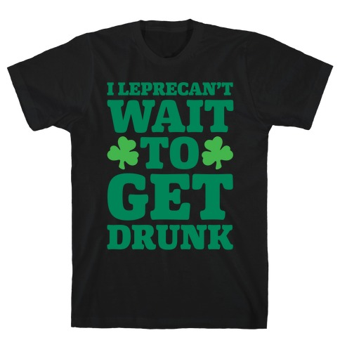 I Leprecan't Wait to Get Drunk T-Shirt
