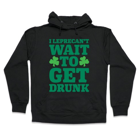 I Leprecan't Wait to Get Drunk  Hooded Sweatshirt