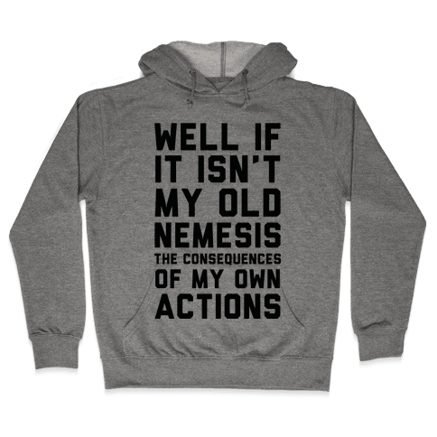 Well If It Isn't My Old Nemesis The Consequences of my Own Actions Hooded Sweatshirt