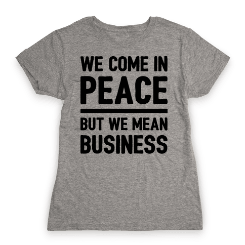 We Come In Peace But We Mean Business Womens T-Shirt