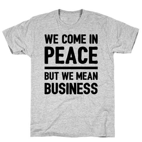 We Come In Peace But We Mean Business T-Shirt