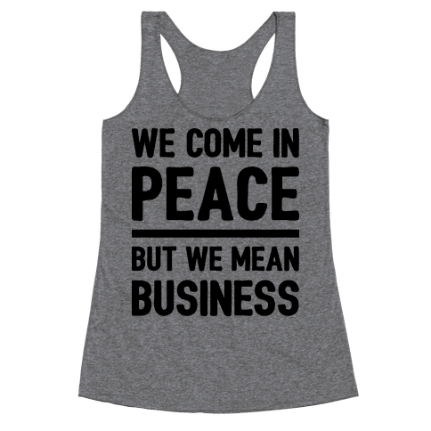 We Come In Peace But We Mean Business Racerback Tank Top