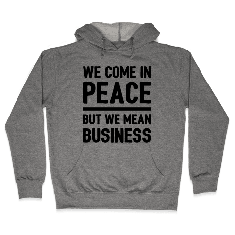 We Come In Peace But We Mean Business Hooded Sweatshirt