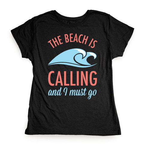 The Beach is Calling and I Must Go Womens T-Shirt