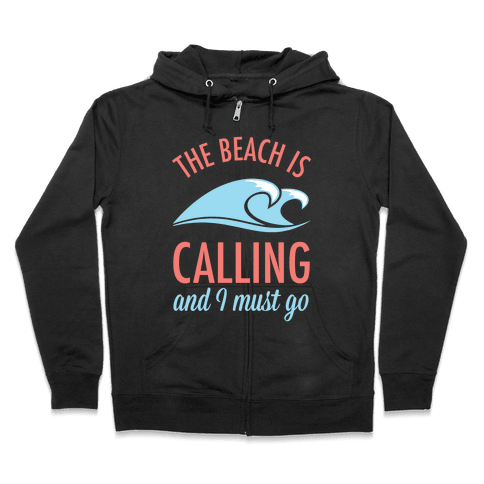 The Beach is Calling and I Must Go Zip Hoodie