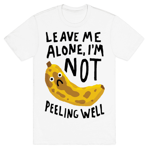 Leave Me Alone I'm Not Peeling Well Banana Mens T-Shirt