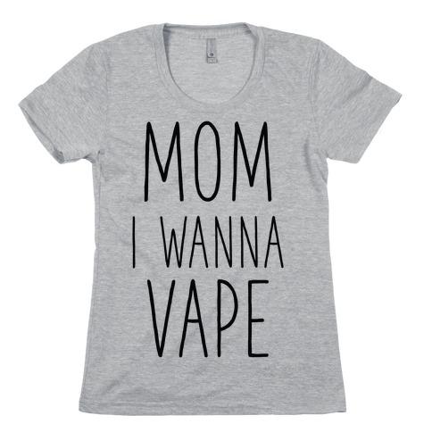 Mom I Wanna Vape Womens T-Shirt