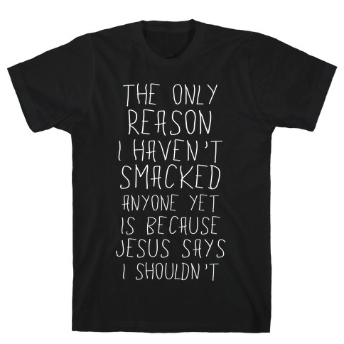 The Only Reason I Haven't Smacked Anyone Yet Is Because Jesus Says I Shouldn't T-Shirt