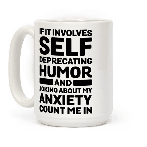 If It Involves Self-Deprecating Humor And Joking About My Anxiety Count Me In Coffee Mug