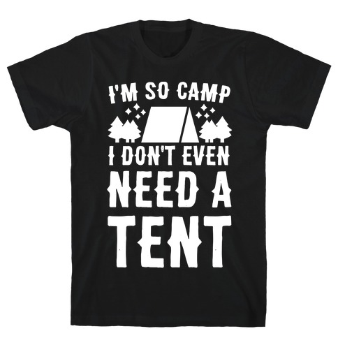 I'm So Camp, I Don't Even Need a Tent T-Shirt