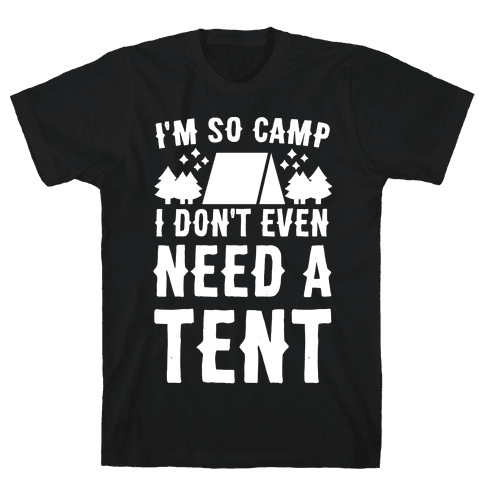 I'm So Camp, I Don't Even Need a Tent Mens T-Shirt