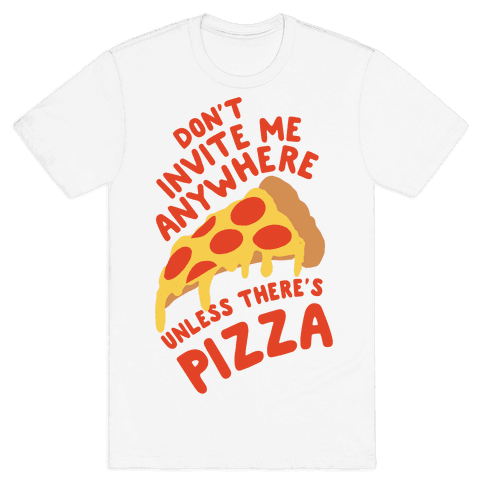 Don't Invite Me Anywhere Unless There's Pizza Mens T-Shirt