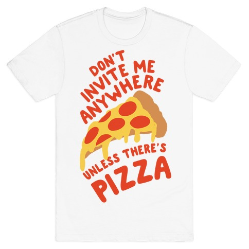 Don't Invite Me Anywhere Unless There's Pizza T-Shirt