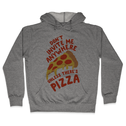 Don't Invite Me Anywhere Unless There's Pizza Hooded Sweatshirt