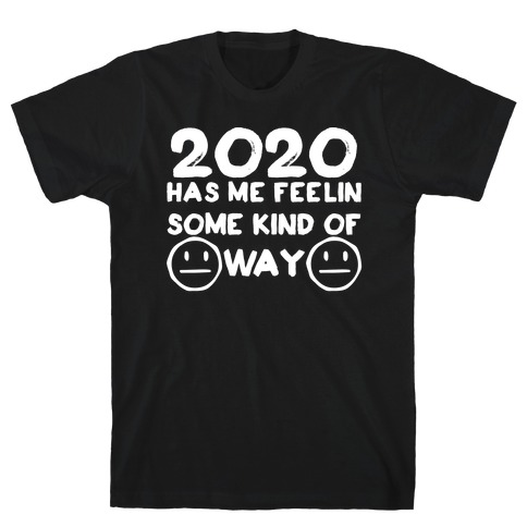2020 Has Me Feelin Some Kind Of Way T-Shirt