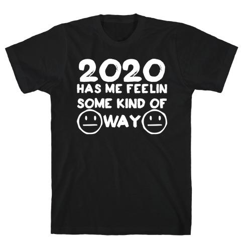 2020 Has Me Feelin Some Kind Of Way T-Shirt