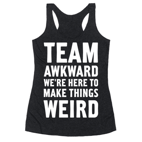 Team Awkward We're Here To Make Things Weird Racerback Tank Top